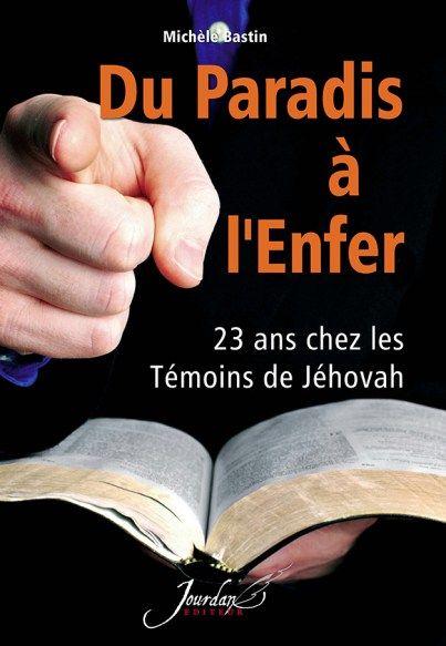 Du Paradis à l'Enfer - 23 ans chez les Témoins de Jéhovah • Michèle Bastin   https://www.amazon.fr/Du-paradis-lenfer-T%C3%A9moins-J%C3%A9hovah/dp/2930359986/ref=sr_1_2?s=books&ie=UTF8&qid=1481887484&sr=1-2&keywords=Du+paradis+%C3%A0+l%E2%80%99enfer+Mich%C3%A8le+Bastin