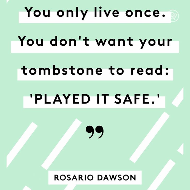 You only live once. You don't want your tombstone to read: 'played it safe.'