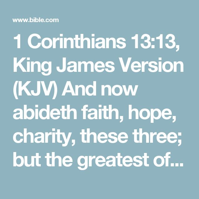 1 Corinthians 13:13, King James Version (KJV) And now abideth faith, hope, charity, these three; but the greatest of these is charity.