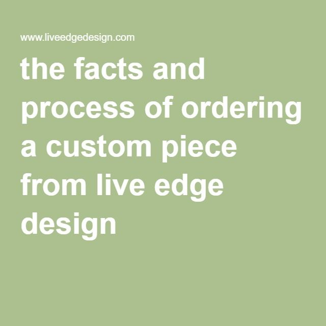 the facts and process of ordering a custom piece from live edge design