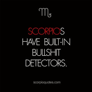 Scorpios have built in bullshit detectors. It's so difficult to listen to someone go on and on when u know they're full of it but you're at work so you can't just be like cut the shit!! All you're doing is wasting my time and yours.