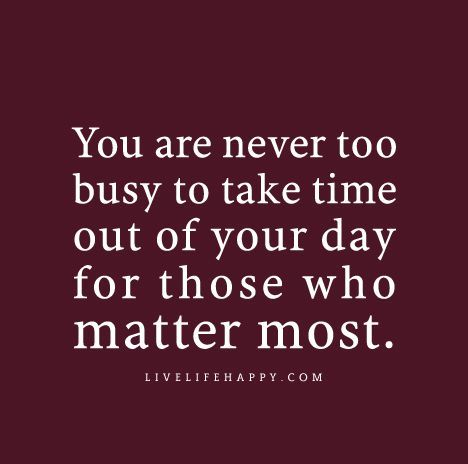 """You are never too busy to take time out of your day for those who matter most."""