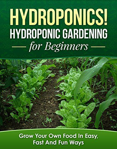 Hydroponics Hydroponic Gardening For Beginners Grow Your Own Food In Easy Fast And Fun Ways