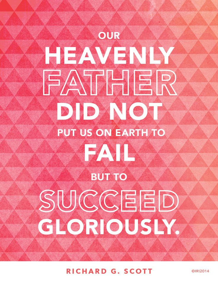 """""""Our Heavenly Father did not put us on the earth to fail, but to succeed gloriously!"""" —Richard G. Scott"""