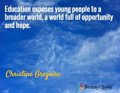Education exposes young people to a broader world, a world full of opportunity and hope. / Christine Gregoire