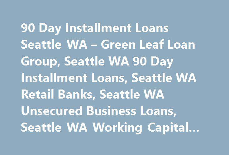 90 Day Installment Loans Seattle WA – Green Leaf Loan Group, Seattle WA 90 Day Installment Loans, Seattle WA Retail Banks, Seattle WA Unsecured Business Loans, Seattle WA Working Capital Loans #loans #payday http://loan.remmont.com/90-day-installment-loans-seattle-wa-green-leaf-loan-group-seattle-wa-90-day-installment-loans-seattle-wa-retail-banks-seattle-wa-unsecured-business-loans-seattle-wa-working-capital-loans-loans/  #90 day loans # 90 Day Installment Loans Seattle WA 90 Day…