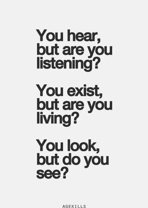 Be the kind of person that really listens, truly lives and looks below the surface