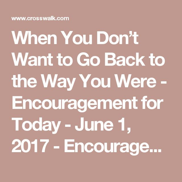 When You Don't Want to Go Back to the Way You Were - Encouragement for Today - June 1, 2017 - Encouragement for Today - Daily Devotional