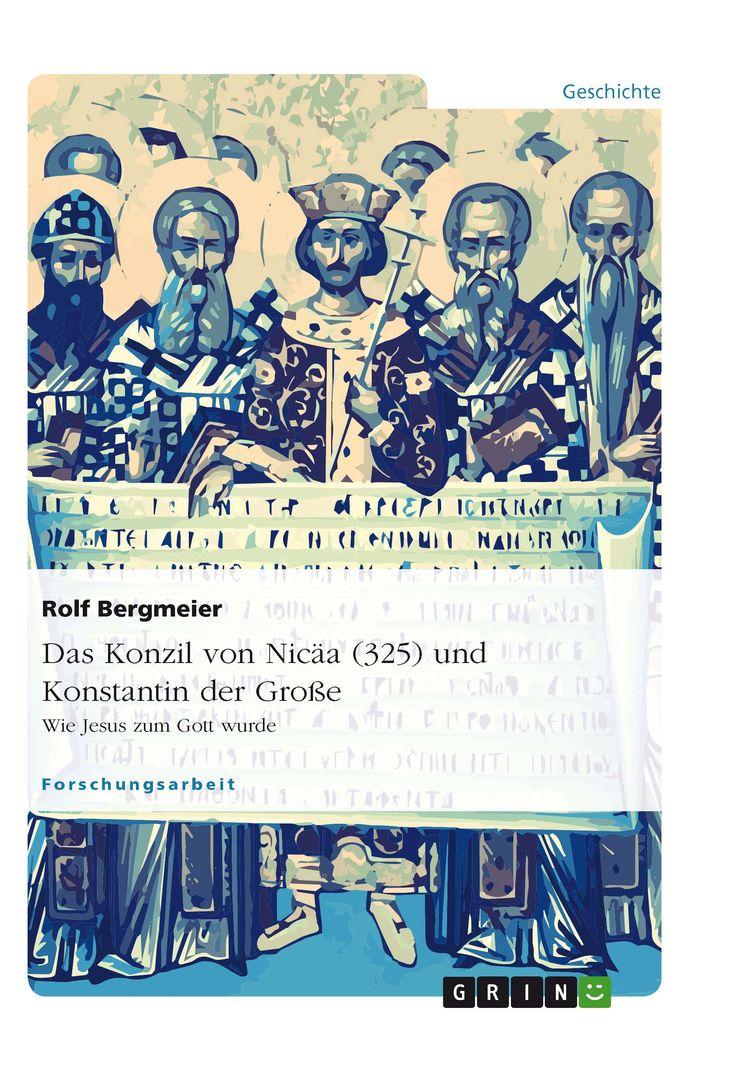 Das Konzil von Nicäa (325) und Konstantin der Große. GRIN: http://grin.to/q8lh3 Amazon: http://grin.to/dygJy