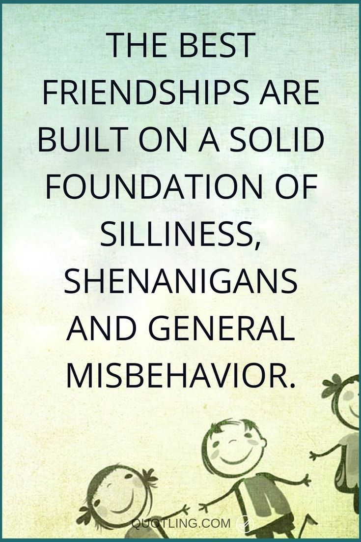 Friendship Quotes | The best friendships are built on a solid foundation of silliness, shenanigans and general misbehavior.