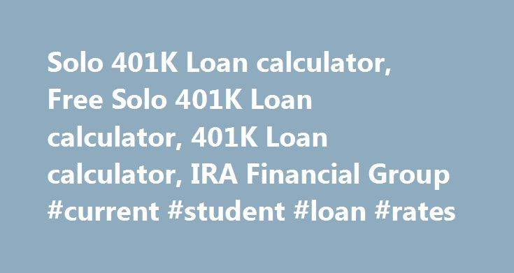 Solo 401K Loan calculator, Free Solo 401K Loan calculator, 401K Loan calculator, IRA Financial Group #current #student #loan #rates http://loan.remmont.com/solo-401k-loan-calculator-free-solo-401k-loan-calculator-401k-loan-calculator-ira-financial-group-current-student-loan-rates/  #loan repayment calculator # The Free Solo 401K Loan Calculator Internal Revenue Code Section 72(p) allows a Solo 401K Plan participant to take a loan from his or her Solo 401K Plan, also called an Individual 401K…