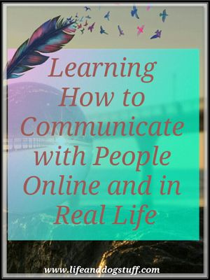 Check out Learning How to Communicate with People Online and in Real Life at our Life and Dog stuff blog!