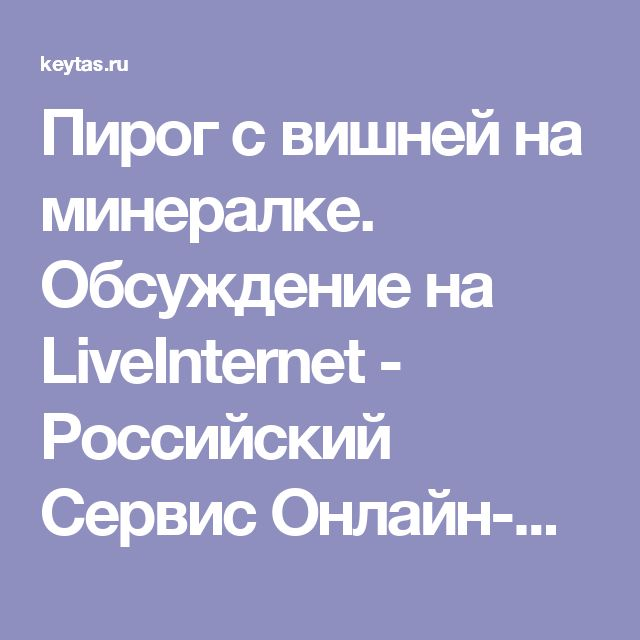 Пирог с вишней на минералке. Обсуждение на LiveInternet - Российский Сервис Онлайн-Дневников
