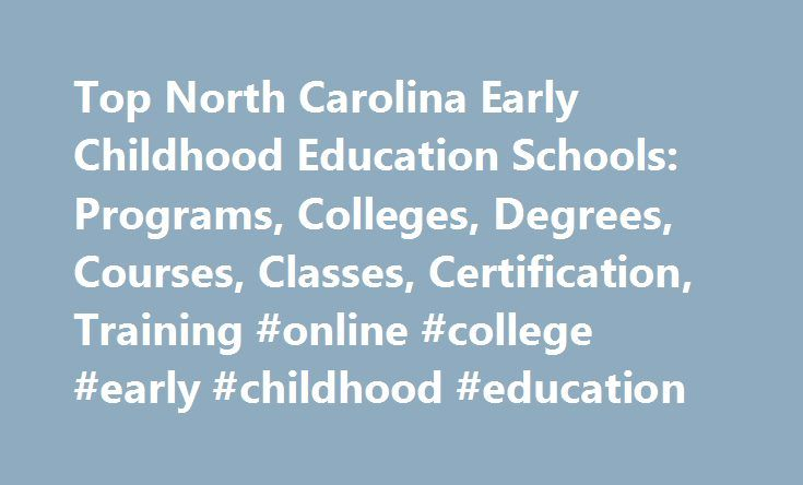 Top North Carolina Early Childhood Education Schools: Programs, Colleges, Degrees, Courses, Classes, Certification, Training #online #college #early #childhood #education http://nigeria.remmont.com/top-north-carolina-early-childhood-education-schools-programs-colleges-degrees-courses-classes-certification-training-online-college-early-childhood-education/  # Early Childhood Education Schools in North Carolina North Carolina contains 63 schools that offer early childhood education programs…