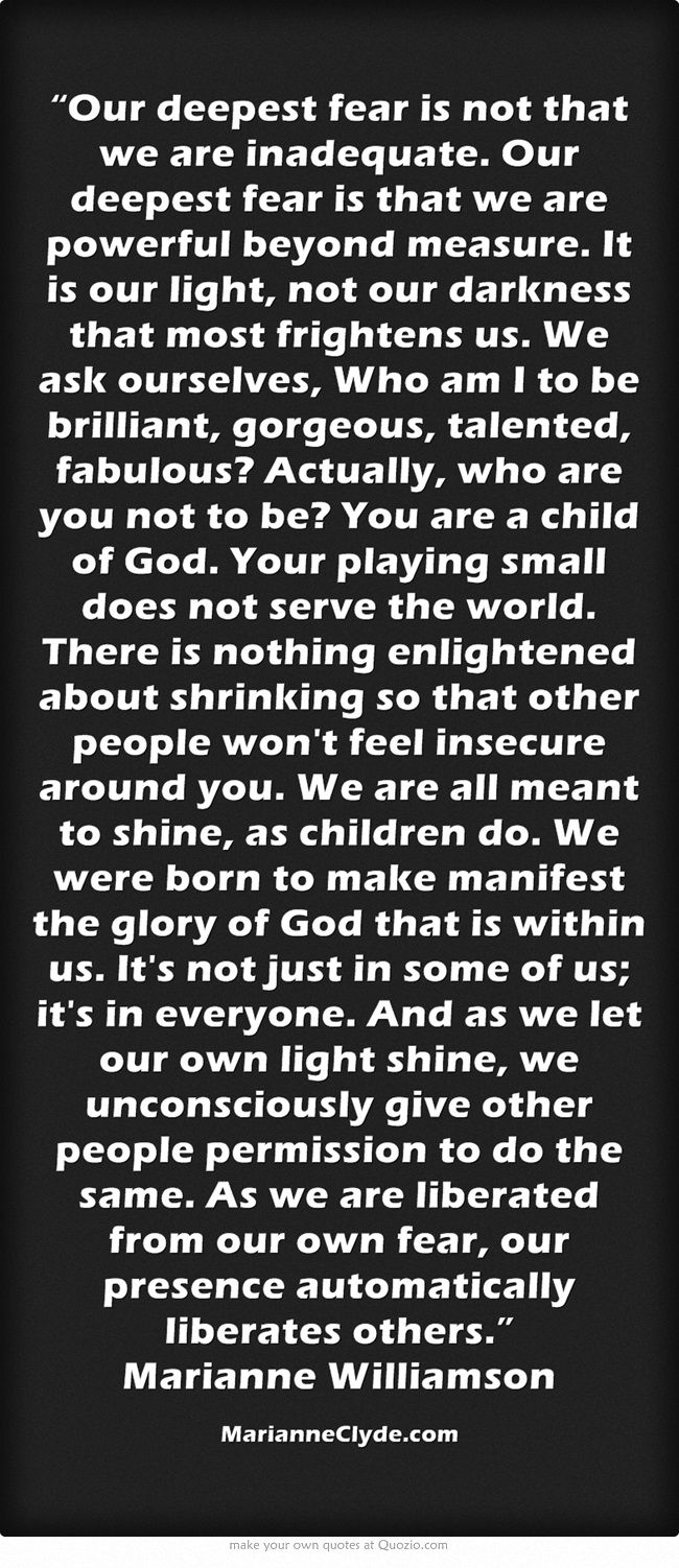 """""""Our deepest fear is not that we are inadequate. Our deepest fear is that we are powerful beyond measure. It is our light, not our darkness that most frightens us. We ask ourselves, Who am I to be brilliant, gorgeous, talented, fabulous? Actually, who are you not to be? You are a child of God. Your playing small does not serve the world. There is nothing enlightened about shrinking so that other people won't feel insecure around you. We are all meant to shine, as children..."""
