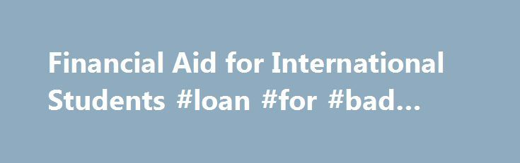 Financial Aid for International Students #loan #for #bad #credit http://loan-credit.remmont.com/financial-aid-for-international-students-loan-for-bad-credit/  #fafsa student loans # Financial Aid for International Students Paying for an education in the U.S. is a daunting proposition for international students. If you do not qualify for financial aid from the U.S. goverment (federal financial aid), your options for paying for college are limited. However, many noncitizens do qualify for…