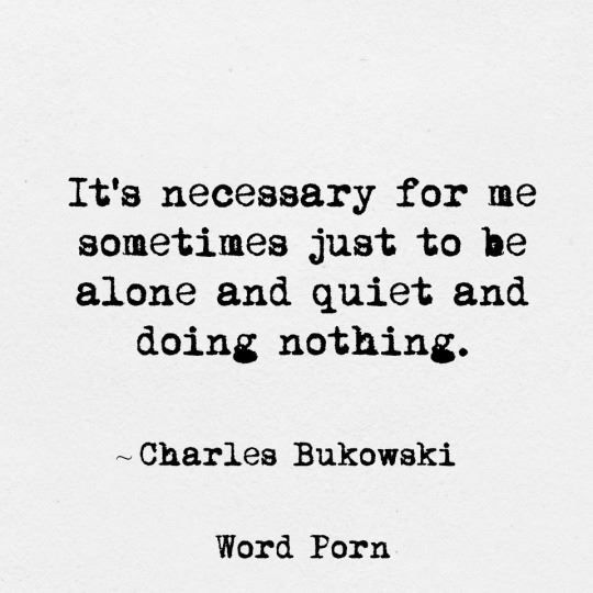 """It's necessary for me sometimes just to be alone and quiet and doing nothing.""  -Charles Bukowski"