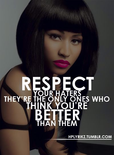 Respect your haters because they're they only ones who think you're better than them