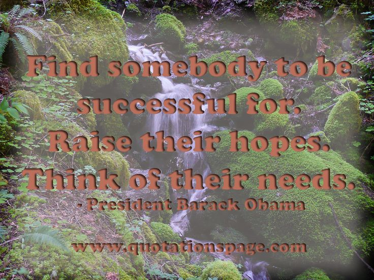 Find somebody to be successful for. Raise their hopes. Think of their needs. by Barack Obama - The Quotations Page