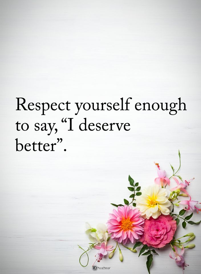 "Respect yourself enough to say, ""I deserve better""."