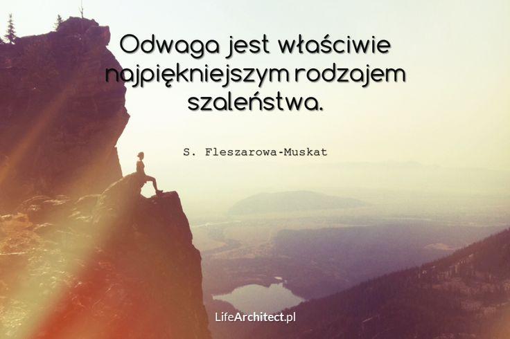 Odwaga jest właściwie najpiękniejszym rodzajem szaleństwa. S. Fleszarowa-Muskat