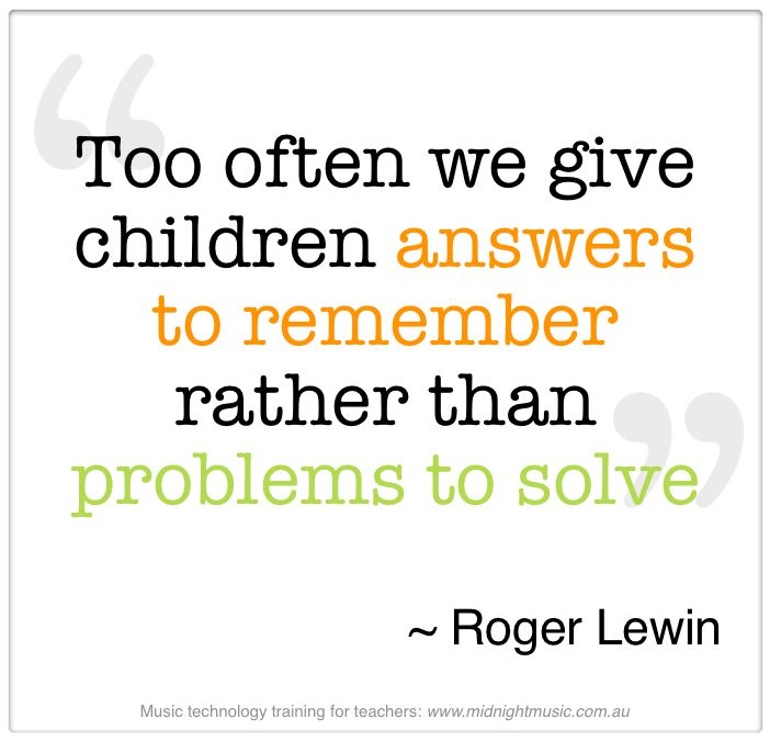 Too often we give children answers to remember rather than problems to solve– Roger Lewin