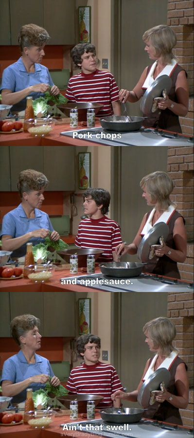 The Brady Bunch when i was a greeter at a local resturant we had to tell them the dinner specials.. Id say this when it was pork chops but not apple sauce.. Haha it was the best when customers flipped out for not getting their apple sauce..i liked the people that understood!