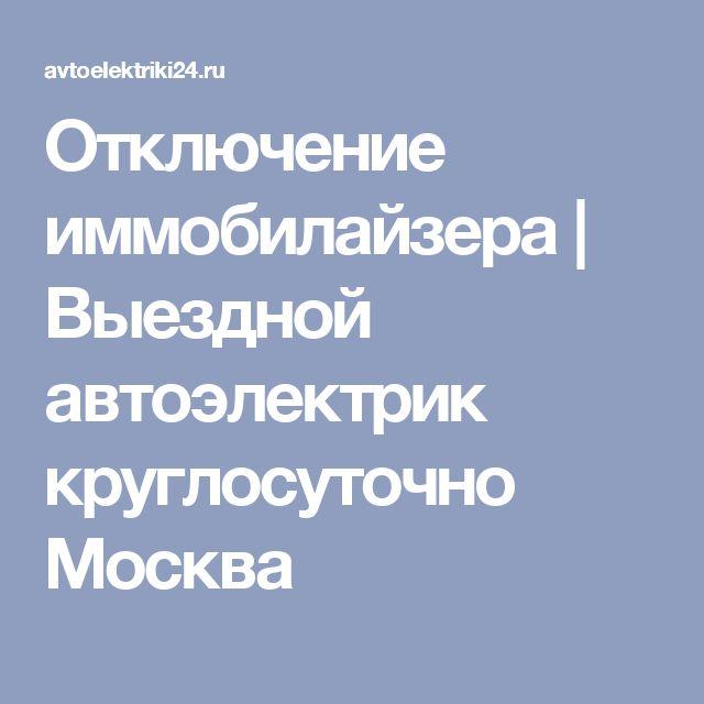 Отключение иммобилайзера   Выездной автоэлектрик круглосуточно Москва