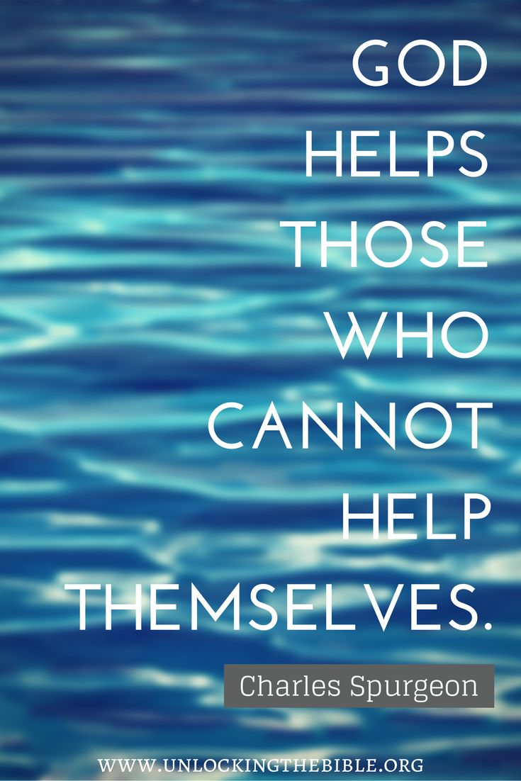 "god helps those who cannot help themselves."" (charles spurgeon"