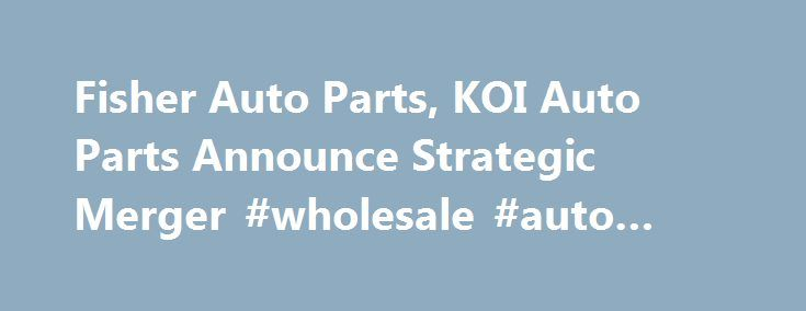Fisher Auto Parts, KOI Auto Parts Announce Strategic Merger #wholesale #auto #parts http://turkey.remmont.com/fisher-auto-parts-koi-auto-parts-announce-strategic-merger-wholesale-auto-parts/  #fisher auto parts # Fisher Auto Parts, KOI Auto Parts Announce Strategic Merger March 24, 2014 12:00 AM CINCINNATI, Ohio KOI Auto Parts President Dave Wesselman has announced that Fisher Auto Parts will acquire controlling interest in KOI Auto Parts effective April 1. At which point, according to…
