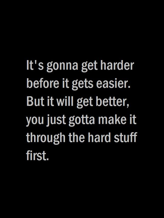 It's gonna get harder before it gets easier. But it will get better, you just gotta make it through the hard stuff first. thedailyquotes.com