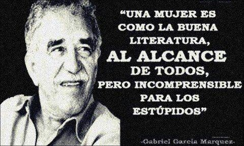"""""""A woman is like good literature, at the reach of everyone, but not understood by stupids. w....Gabriel Garcia Márquez"""