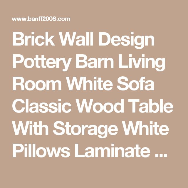 Brick Wall Design Pottery Barn Living Room White Sofa Classic Wood Table With Storage White Pillows Laminate Wood Flooring Floor Lamp Flower Vase Small Leather Chair Some Books On Nightstand 27 Extraordinary Inspirational Pottery Barn Living Room Ideas Living Room pottery barn grey living room pottery barn rustic living room ideas pinterest  | Banff2008