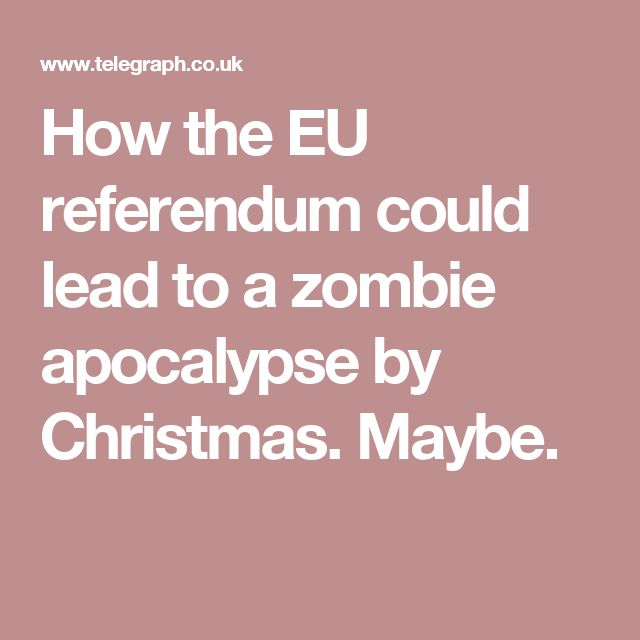 How the EU referendum could lead to a zombie apocalypse by Christmas. Maybe.