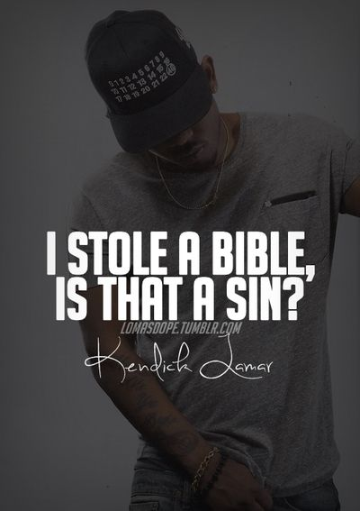 I stole a bible, is that a sin ? - Kendrick Lamar