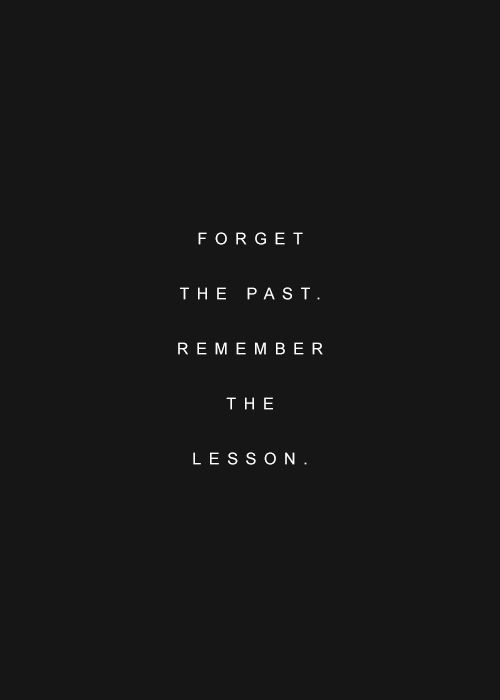 Forget the past, remember the lesson.