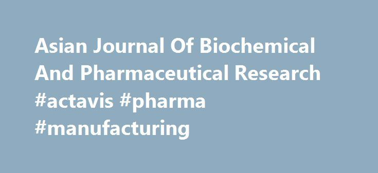 Asian Journal Of Biochemical And Pharmaceutical Research #actavis #pharma #manufacturing http://pharma.remmont.com/asian-journal-of-biochemical-and-pharmaceutical-research-actavis-pharma-manufacturing/  #pharmaceutical research # ASIAN JOURNAL OF BIOCHEMICAL AND PHARMACEUTICAL RESEARCH It's a peer-reviewed multi-disciplinary journal in chemistry, biotechnology and pharmaceutical field, scheduled to appear quarterly and to serve as a means for exchanging scientific information in…