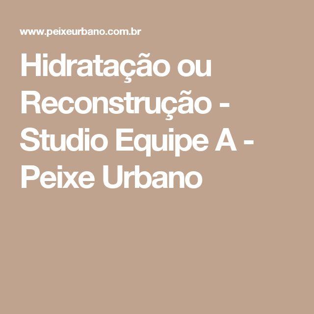 Hidratação ou Reconstrução - Studio Equipe A - Peixe Urbano