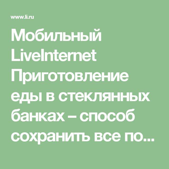 Мобильный LiveInternet Приготовление еды в стеклянных банках – способ сохранить все полезные свойства продуктов. Рецепты приготовления   Belenaya - Дневник Belenaya  