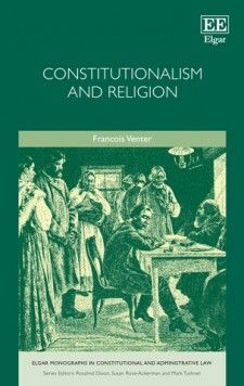 Constitutionalism and Religion - by Francois Venter - December 2015 (Elgar Monographs in Constitutional and Administrative Law series)