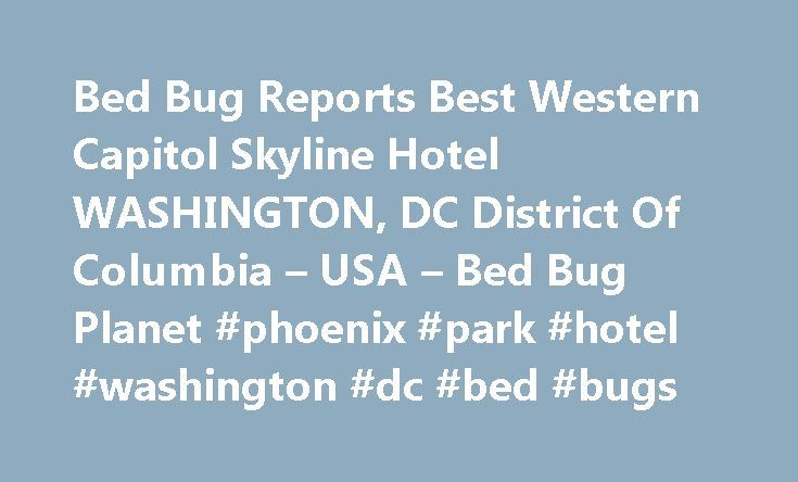Bed Bug Reports Best Western Capitol Skyline Hotel WASHINGTON, DC District Of Columbia – USA – Bed Bug Planet #phoenix #park #hotel #washington #dc #bed #bugs http://puerto-rico.nef2.com/bed-bug-reports-best-western-capitol-skyline-hotel-washington-dc-district-of-columbia-usa-bed-bug-planet-phoenix-park-hotel-washington-dc-bed-bugs/  Bed Bug Planet SM Reports Best Western Capitol Skyline Hotel (202) 488-750010 I Street, SWWASHINGTON DC 20024 This Lodging Facility is NOT a member of the Bed…