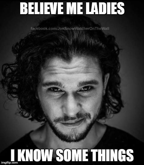 You know nothing, Jon Snow but I'm okay with you showing me these things you speak of