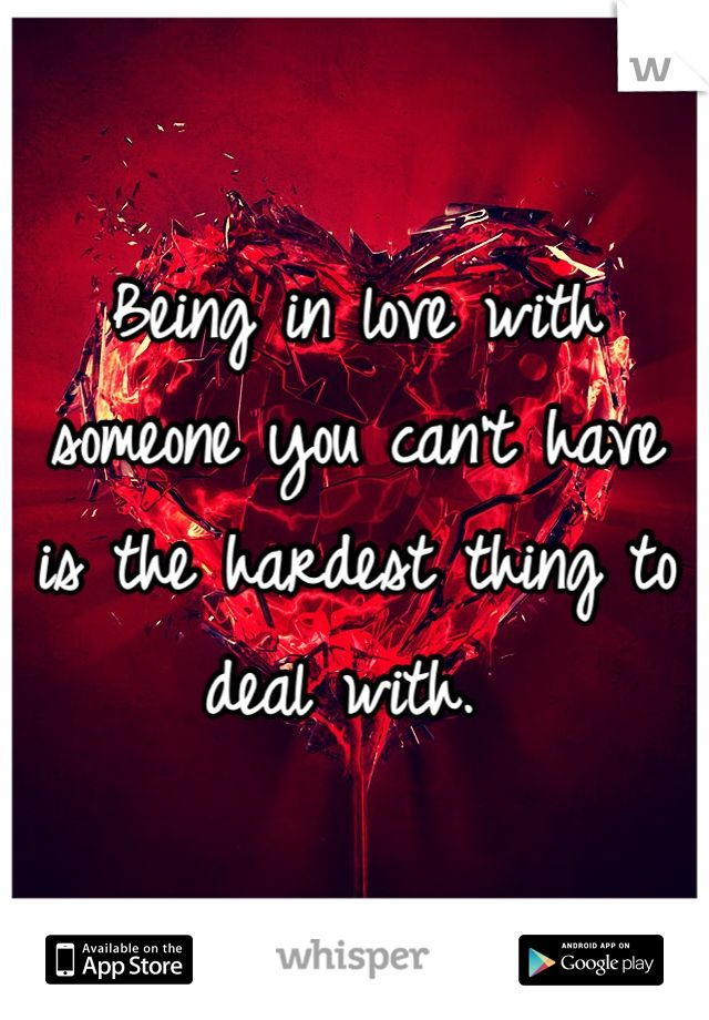 Being in love with someone you can't have is the hardest thing to deal with.