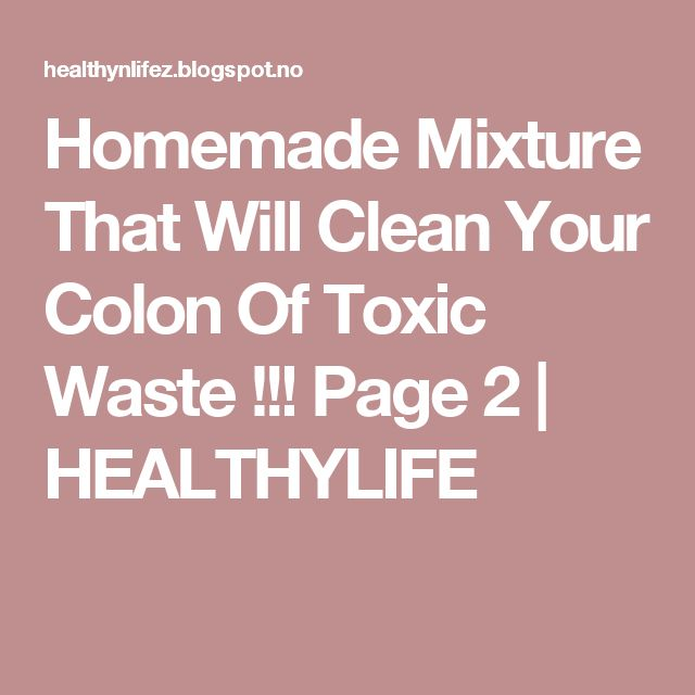 Homemade Mixture That Will Clean Your Colon Of Toxic Waste !!! Page 2   HEALTHYLIFE