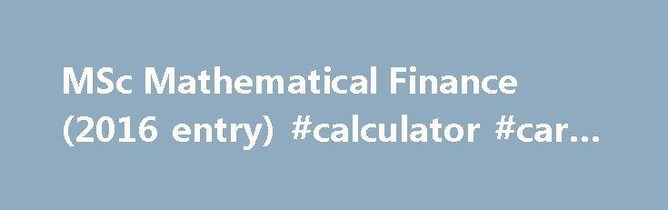 MSc Mathematical Finance (2016 entry) #calculator #car #finance http://finances.nef2.com/msc-mathematical-finance-2016-entry-calculator-car-finance/  #mathematical finance # MSc Mathematical Finance / Overview Year of entry: 2016 Degree awarded Master of Science Duration 12 Months. [Full-Time] Entry requirements Applicants should be on track for at least a good upper second class honours degree, or overseas equivalent, in mathematics, including evidence of performance at that level in key…