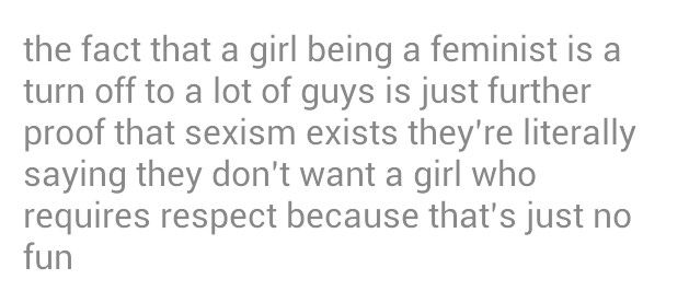 The fact that girl being a feminist is a turn off to a lot of guys is just further proof that sexism exists. They're literally saying they don't want a girl who requires respect because that's just no fun.