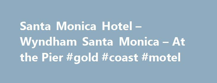 Santa Monica Hotel – Wyndham Santa Monica – At the Pier #gold #coast #motel http://hotel.remmont.com/santa-monica-hotel-wyndham-santa-monica-at-the-pier-gold-coast-motel/  #santa monica motels # Wyndham Santa Monica at the Pier Modern Santa Monica Pier Hotel Located right across from the Pacific Park Ferris wheel on Santa Monica Pier, our newly-renovated hotel is an inviting destination for your Southern California getaways. Feel at home in beautifully decorated rooms and suites with…