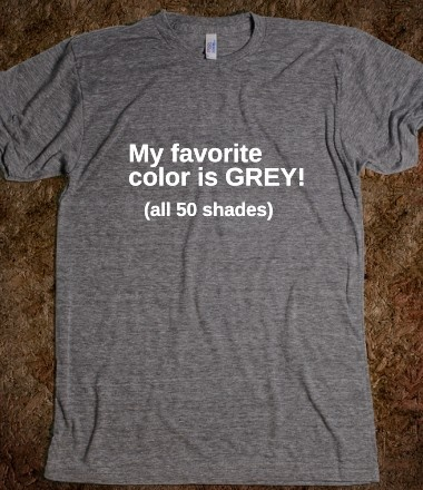 """I want this! But instead of saying all 50 shades, on the back I want it to say, """"Me, I like charcoal grey. But Martin, he likes slate grey."""" -DuckDynasty"""