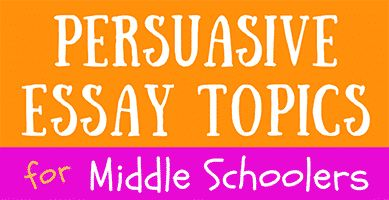 Persuasive essay topics for middle school students