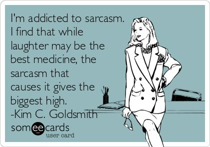 I'm addicted to sarcasm. I find that while laughter may be the best medicine, the sarcasm that causes it gives the biggest high. -.